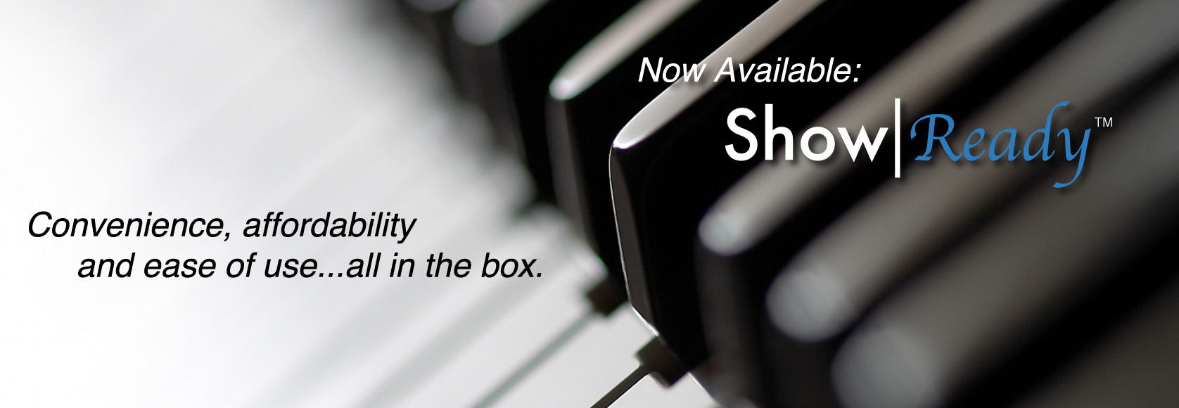 Now Available: Show|Ready - Convenience, affordability, and ease of use...all in the box.